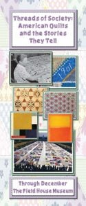 "Promotional flyer for ""Threads of Society"" exhibit, featuring several photos of quilts from the Field House collection, historic photos, and works of modern art"