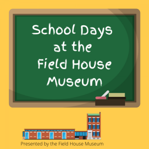 Yellow square with chalkboard reading School Days at the Field House Museum